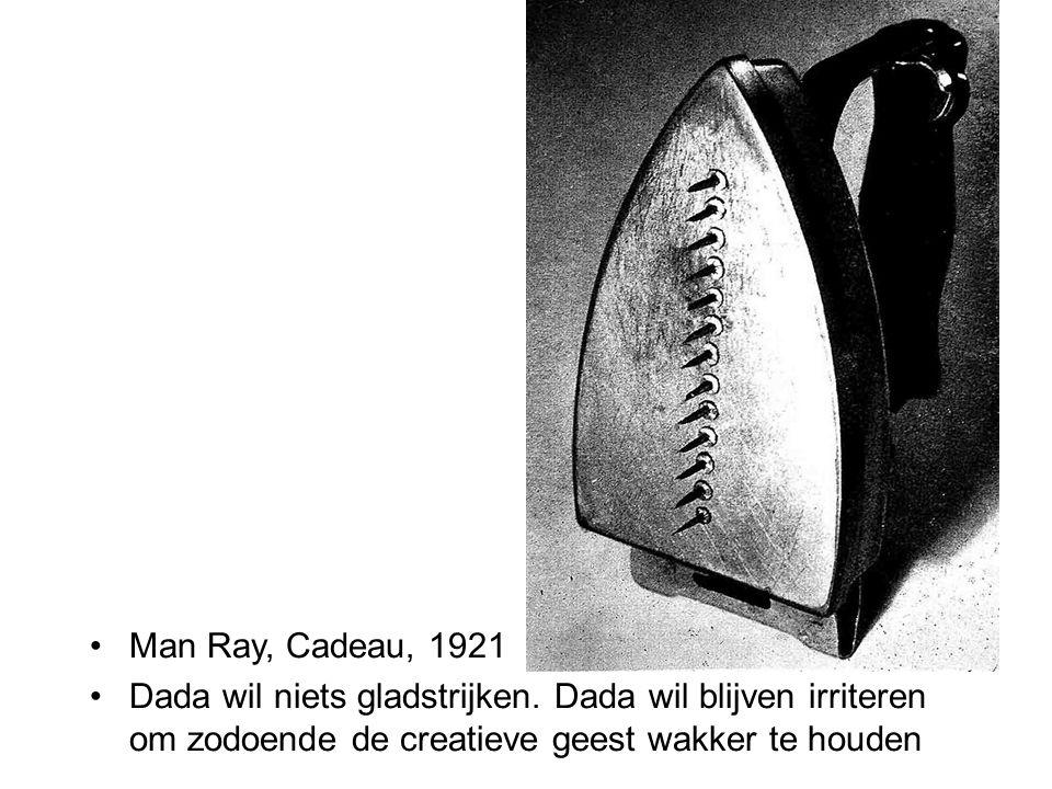 Man Ray, Cadeau, 1921 Dada wil niets gladstrijken. Dada wil blijven irriteren om zodoende de creatieve geest wakker te houden