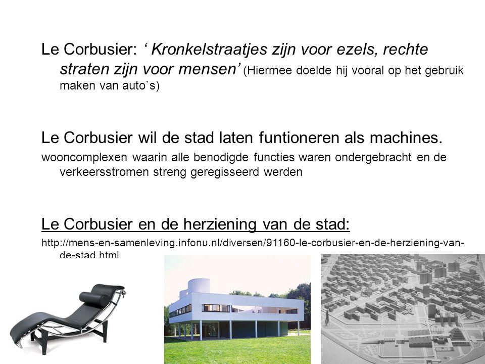 Le Corbusier: ' Kronkelstraatjes zijn voor ezels, rechte straten zijn voor mensen' (Hiermee doelde hij vooral op het gebruik maken van auto`s) Le Corb