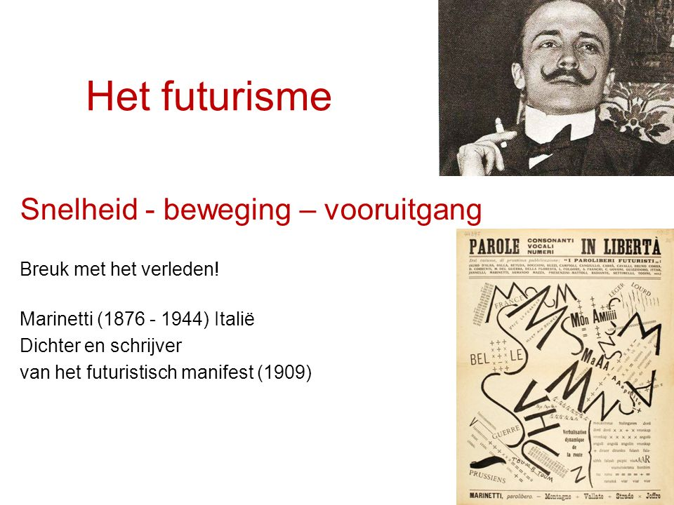 Het futurisme Snelheid - beweging – vooruitgang Breuk met het verleden! Marinetti (1876 - 1944) Italië Dichter en schrijver van het futuristisch manif