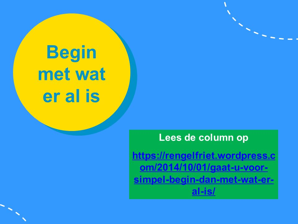 Begin met wat er al is Lees de column op https://rengelfriet.wordpress.c om/2014/10/01/gaat-u-voor- simpel-begin-dan-met-wat-er- al-is/
