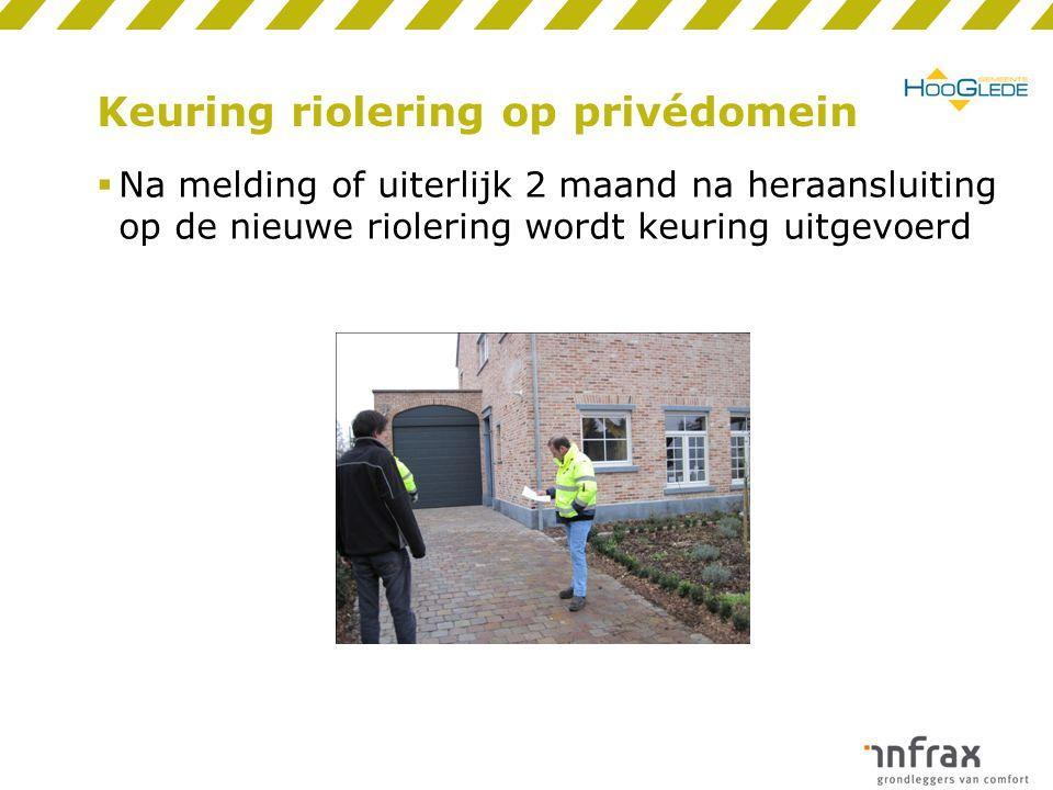 Keuring riolering op privédomein  Na melding of uiterlijk 2 maand na heraansluiting op de nieuwe riolering wordt keuring uitgevoerd