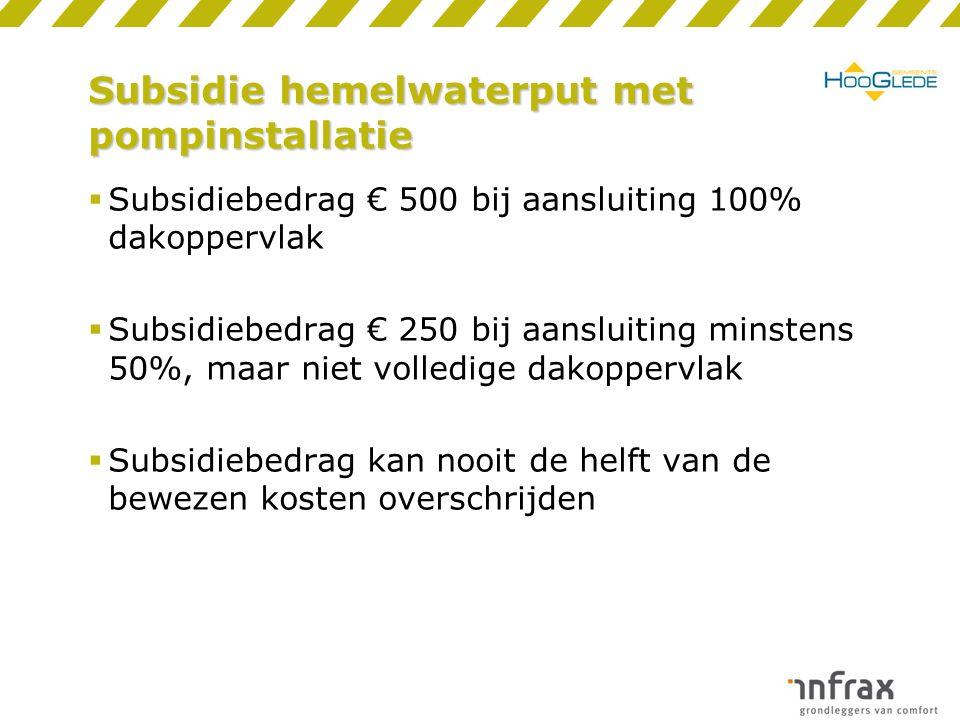 Subsidie hemelwaterput met pompinstallatie  Subsidiebedrag € 500 bij aansluiting 100% dakoppervlak  Subsidiebedrag € 250 bij aansluiting minstens 50%, maar niet volledige dakoppervlak  Subsidiebedrag kan nooit de helft van de bewezen kosten overschrijden