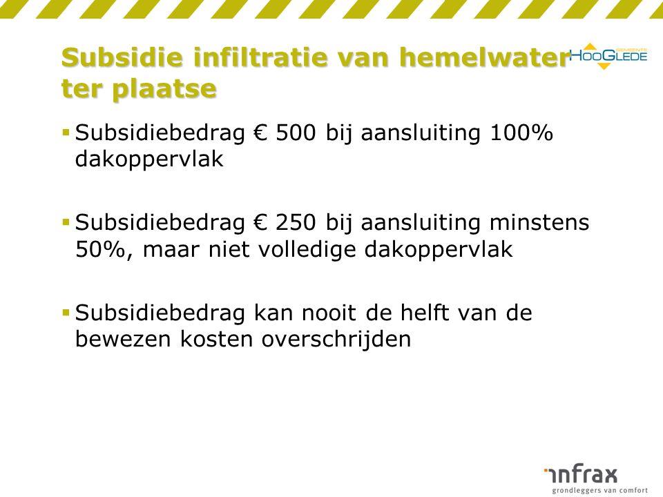 Subsidie infiltratie van hemelwater ter plaatse  Subsidiebedrag € 500 bij aansluiting 100% dakoppervlak  Subsidiebedrag € 250 bij aansluiting minstens 50%, maar niet volledige dakoppervlak  Subsidiebedrag kan nooit de helft van de bewezen kosten overschrijden