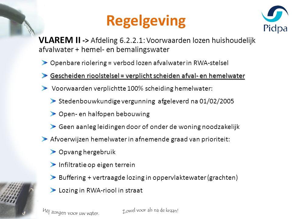 Regelgeving VLAREM II -> Afdeling 6.2.2.1: Voorwaarden lozen huishoudelijk afvalwater + hemel- en bemalingswater Openbare riolering = verbod lozen afvalwater in RWA-stelsel Gescheiden rioolstelsel = verplicht scheiden afval- en hemelwater Voorwaarden verplichtte 100% scheiding hemelwater: Stedenbouwkundige vergunning afgeleverd na 01/02/2005 Open- en halfopen bebouwing Geen aanleg leidingen door of onder de woning noodzakelijk Afvoerwijzen hemelwater in afnemende graad van prioriteit: Opvang hergebruik Infiltratie op eigen terrein Buffering + vertraagde lozing in oppervlaktewater (grachten) Lozing in RWA-riool in straat