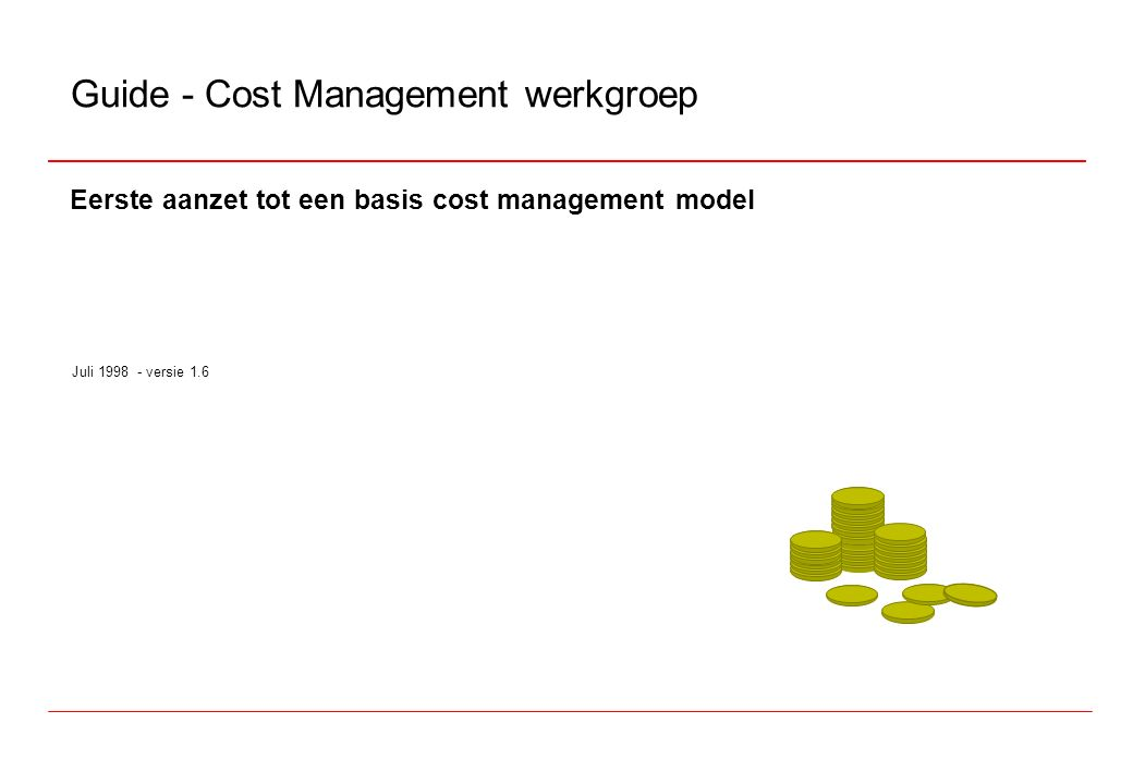 Eerste aanzet tot een basis cost management model Juli 1998 - versie 1.6 Guide - Cost Management werkgroep