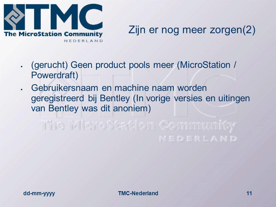 dd-mm-yyyyTMC-Nederland11 Zijn er nog meer zorgen(2)  (gerucht) Geen product pools meer (MicroStation / Powerdraft)  Gebruikersnaam en machine naam worden geregistreerd bij Bentley (In vorige versies en uitingen van Bentley was dit anoniem)