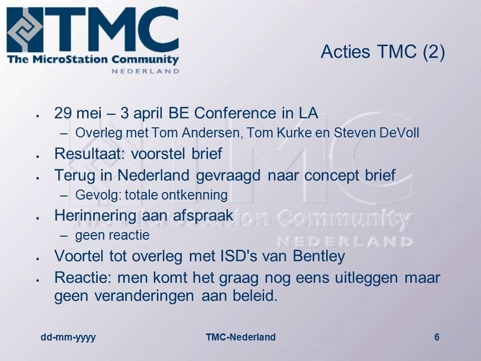 dd-mm-yyyyTMC-Nederland6 Acties TMC (2)  29 mei – 3 april BE Conference in LA –Overleg met Tom Andersen, Tom Kurke en Steven DeVoll  Resultaat: voorstel brief  Terug in Nederland gevraagd naar concept brief –Gevolg: totale ontkenning  Herinnering aan afspraak –geen reactie  Voortel tot overleg met ISD s van Bentley  Reactie: men komt het graag nog eens uitleggen maar geen veranderingen aan beleid.