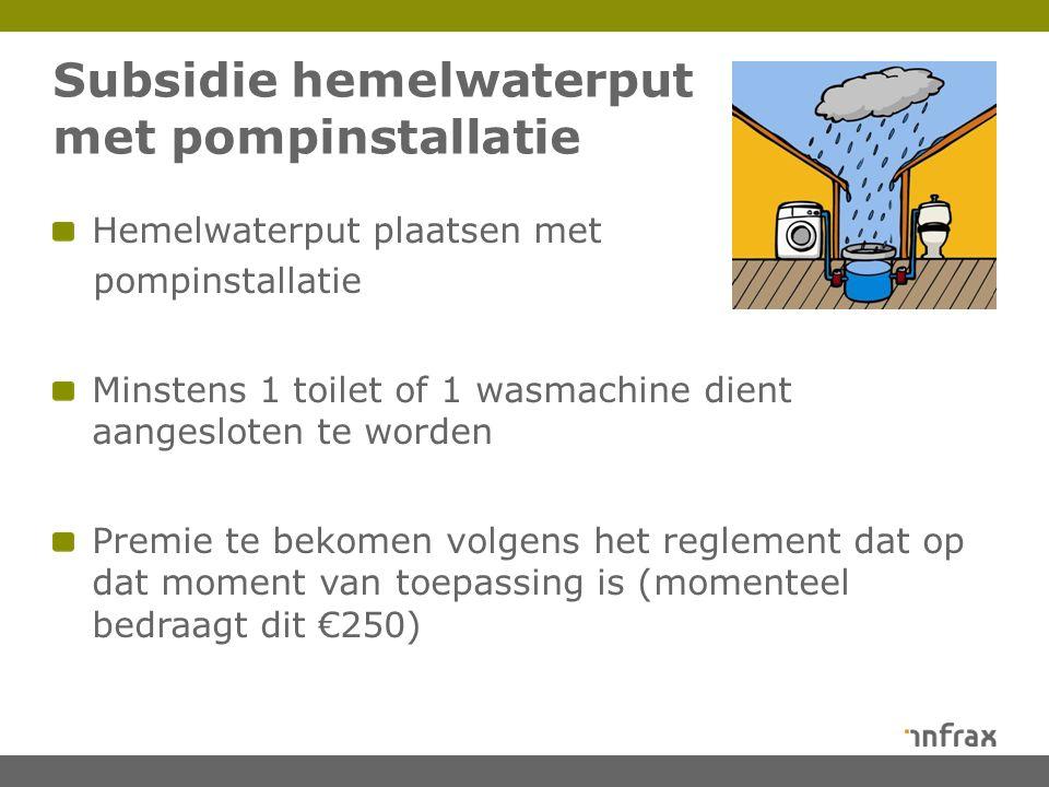 Subsidie hemelwaterput met pompinstallatie Hemelwaterput plaatsen met pompinstallatie Minstens 1 toilet of 1 wasmachine dient aangesloten te worden Premie te bekomen volgens het reglement dat op dat moment van toepassing is (momenteel bedraagt dit €250)