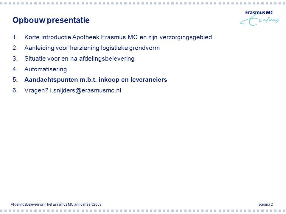 Afdelingsbelevering in het Erasmus MC anno maart 2008pagina 2 Opbouw presentatie 1.Korte introductie Apotheek Erasmus MC en zijn verzorgingsgebied 2.Aanleiding voor herziening logistieke grondvorm 3.Situatie voor en na afdelingsbelevering 4.Automatisering 5.Aandachtspunten m.b.t.