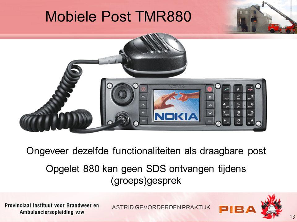 13 ASTRID GEVORDERDEN PRAKTIJK Mobiele Post TMR880 Ongeveer dezelfde functionaliteiten als draagbare post Opgelet 880 kan geen SDS ontvangen tijdens (groeps)gesprek