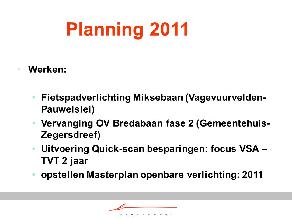 Planning 2011 Werken: Fietspadverlichting Miksebaan (Vagevuurvelden- Pauwelslei) Vervanging OV Bredabaan fase 2 (Gemeentehuis- Zegersdreef) Uitvoering Quick-scan besparingen: focus VSA – TVT 2 jaar opstellen Masterplan openbare verlichting: 2011