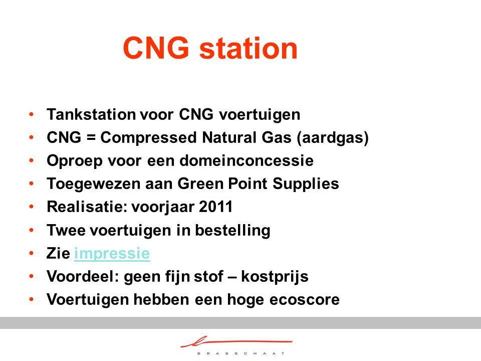 CNG station Tankstation voor CNG voertuigen CNG = Compressed Natural Gas (aardgas) Oproep voor een domeinconcessie Toegewezen aan Green Point Supplies Realisatie: voorjaar 2011 Twee voertuigen in bestelling Zie impressieimpressie Voordeel: geen fijn stof – kostprijs Voertuigen hebben een hoge ecoscore