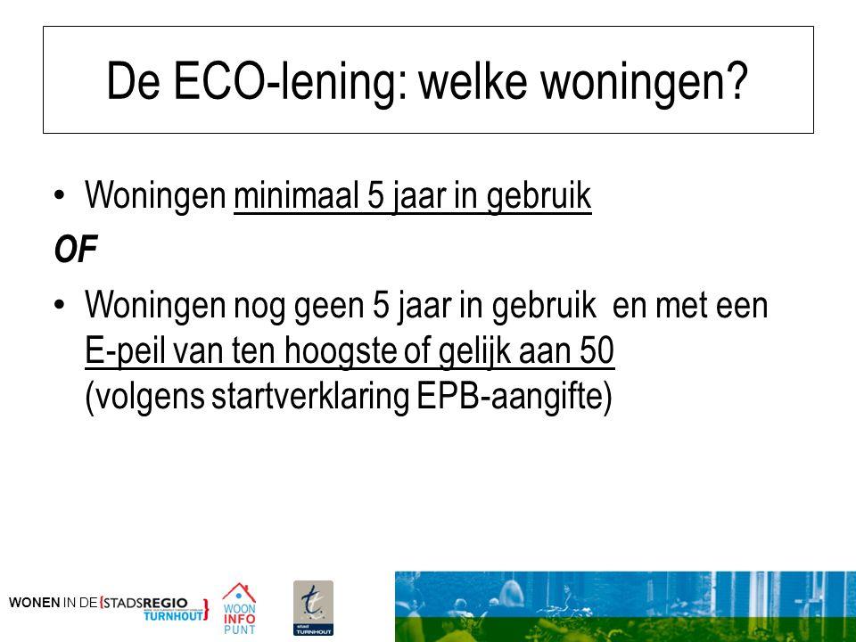 WONEN IN DE De ECO-lening: welke woningen? Woningen minimaal 5 jaar in gebruik OF Woningen nog geen 5 jaar in gebruik en met een E-peil van ten hoogst