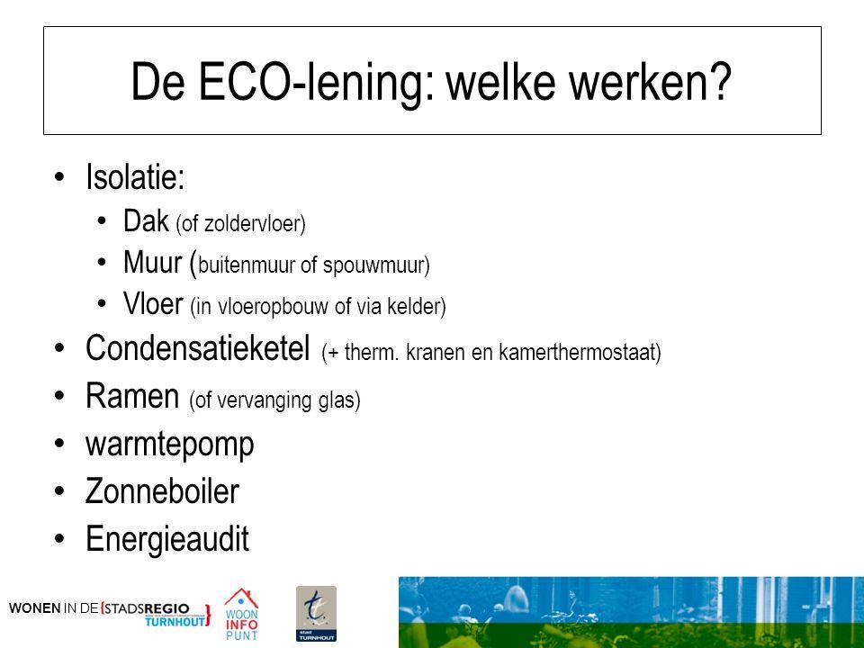 WONEN IN DE De ECO-lening: welke werken? Isolatie: Dak (of zoldervloer) Muur ( buitenmuur of spouwmuur) Vloer (in vloeropbouw of via kelder) Condensat