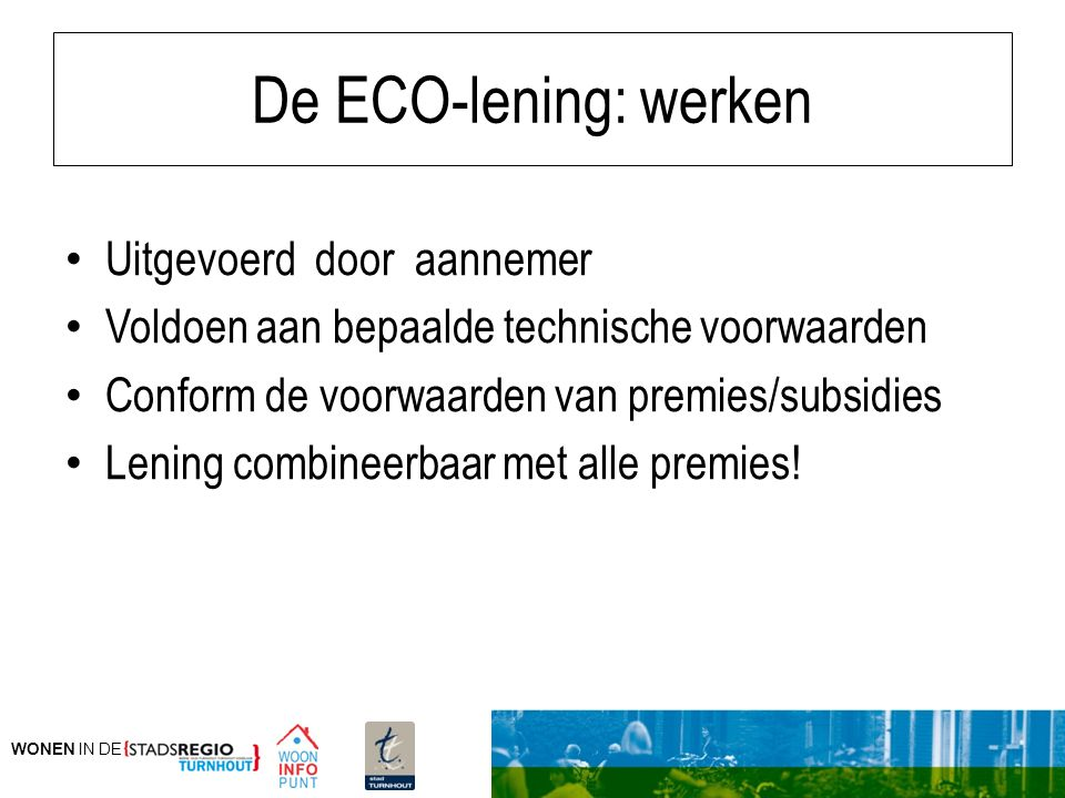 WONEN IN DE De ECO-lening: werken Uitgevoerd door aannemer Voldoen aan bepaalde technische voorwaarden Conform de voorwaarden van premies/subsidies Le