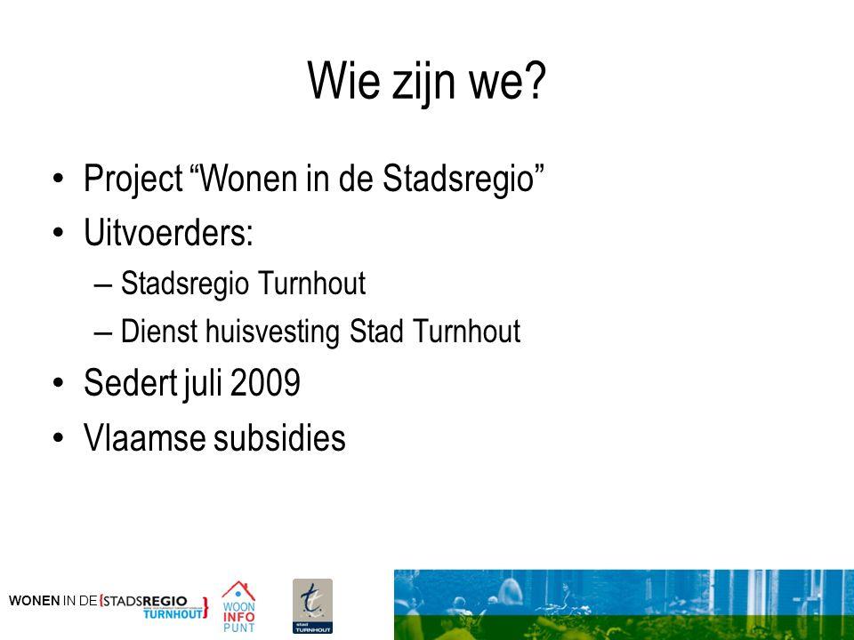 """WONEN IN DE Wie zijn we? Project """"Wonen in de Stadsregio"""" Uitvoerders: – Stadsregio Turnhout – Dienst huisvesting Stad Turnhout Sedert juli 2009 Vlaam"""