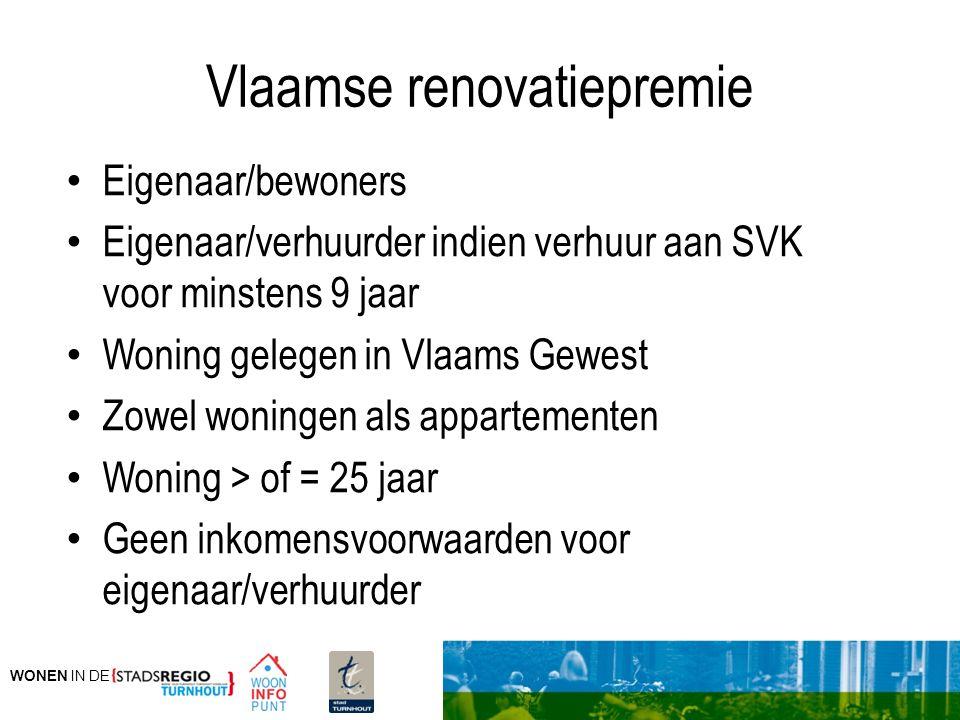 WONEN IN DE Vlaamse renovatiepremie Eigenaar/bewoners Eigenaar/verhuurder indien verhuur aan SVK voor minstens 9 jaar Woning gelegen in Vlaams Gewest