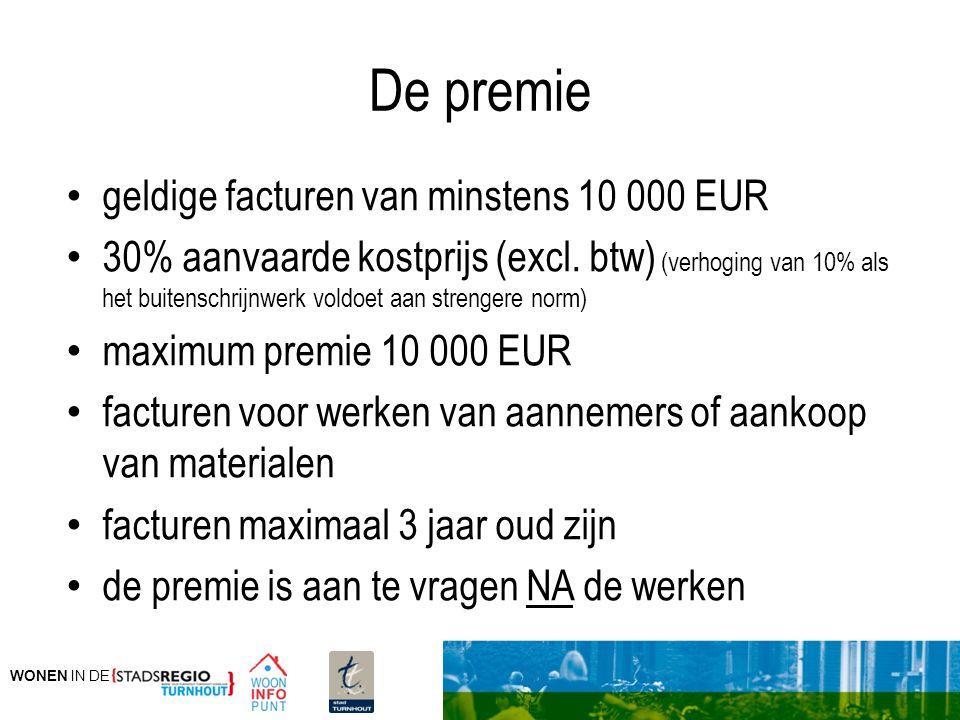 WONEN IN DE De premie geldige facturen van minstens 10 000 EUR 30% aanvaarde kostprijs (excl. btw) (verhoging van 10% als het buitenschrijnwerk voldoe