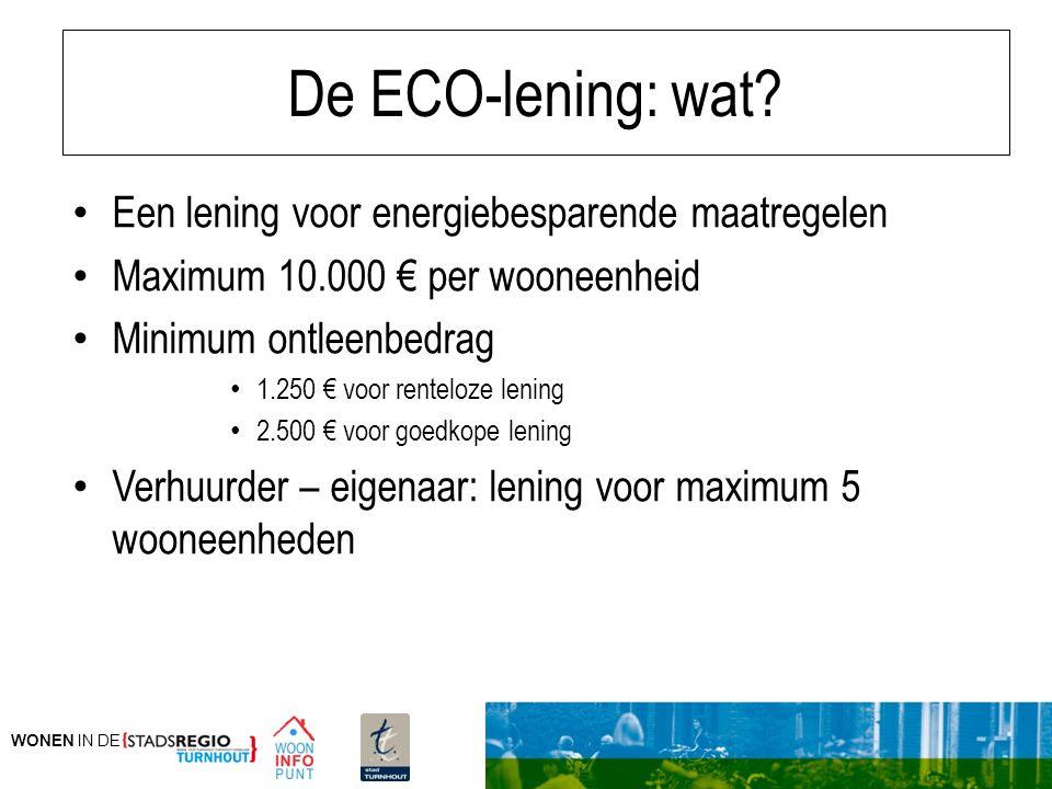 WONEN IN DE De ECO-lening: wat? Een lening voor energiebesparende maatregelen Maximum 10.000 € per wooneenheid Minimum ontleenbedrag 1.250 € voor rent