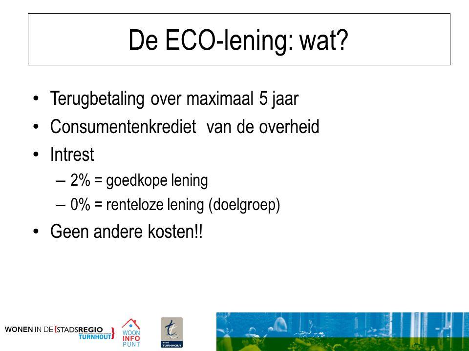 WONEN IN DE De ECO-lening: wat? Terugbetaling over maximaal 5 jaar Consumentenkrediet van de overheid Intrest – 2% = goedkope lening – 0% = renteloze