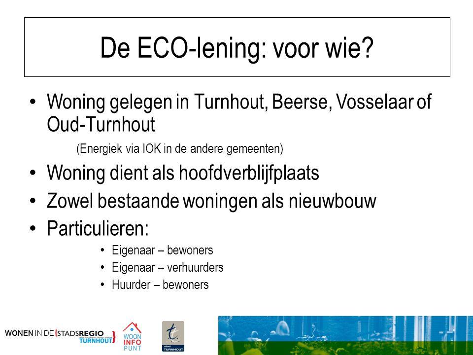 WONEN IN DE De ECO-lening: voor wie? Woning gelegen in Turnhout, Beerse, Vosselaar of Oud-Turnhout (Energiek via IOK in de andere gemeenten) Woning di