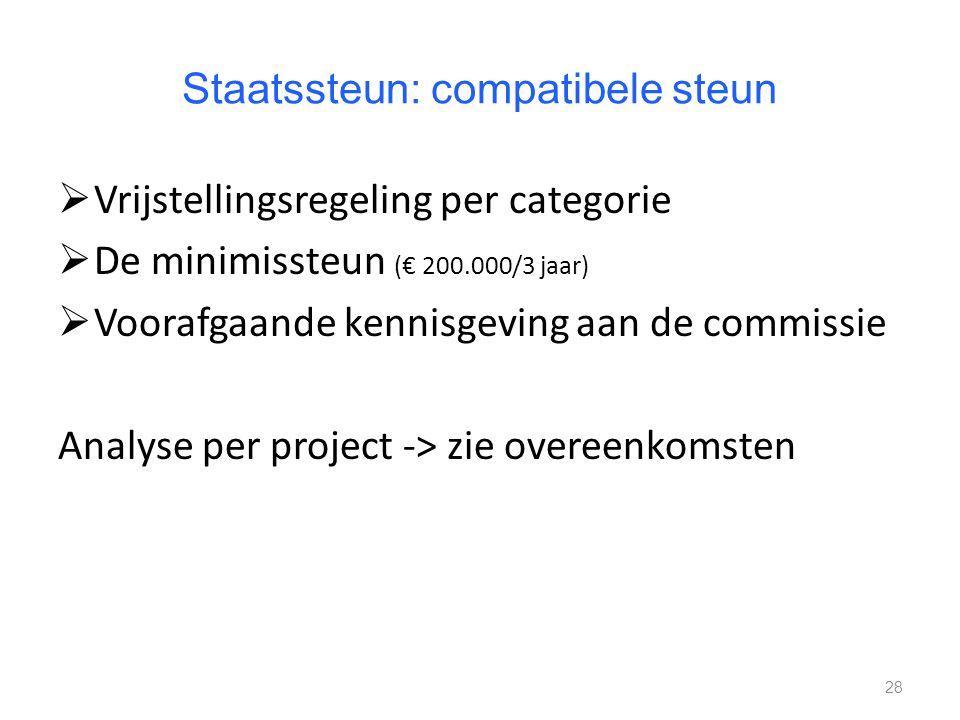 Staatssteun: compatibele steun  Vrijstellingsregeling per categorie  De minimissteun (€ 200.000/3 jaar)  Voorafgaande kennisgeving aan de commissie Analyse per project -> zie overeenkomsten 28