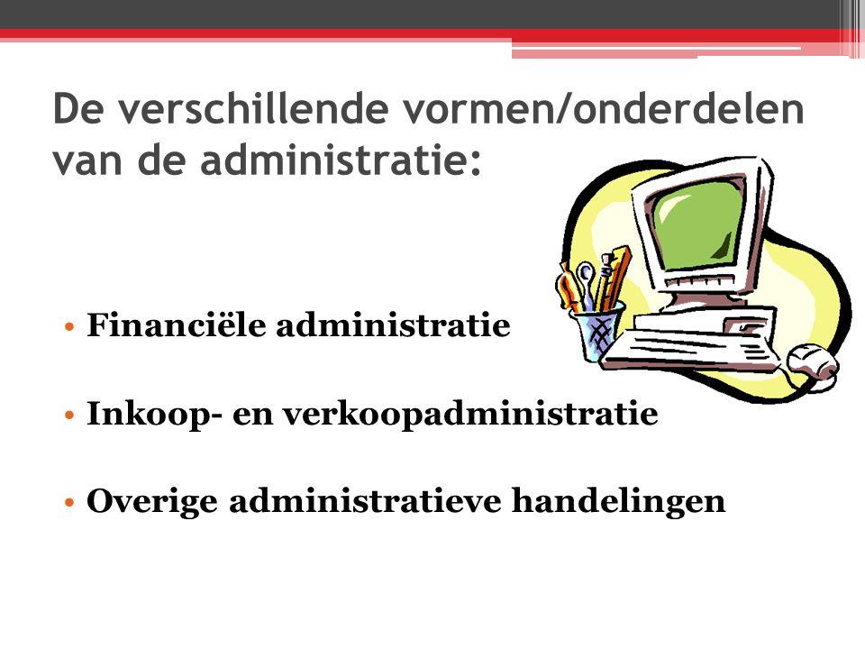 De verschillende vormen/onderdelen van de administratie: Financiële administratie Inkoop- en verkoopadministratie Overige administratieve handelingen