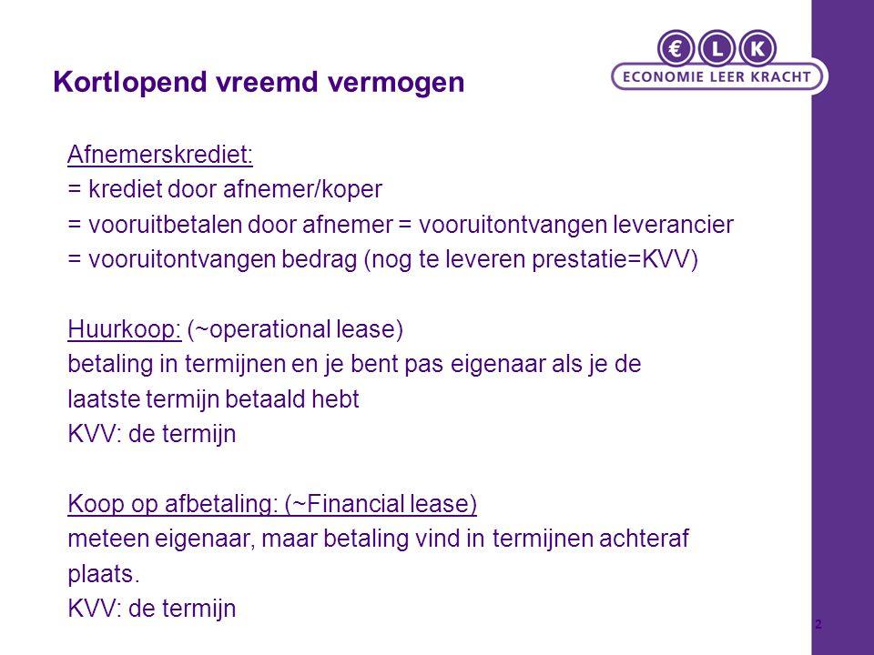 Kortlopend vreemd vermogen Afnemerskrediet: = krediet door afnemer/koper = vooruitbetalen door afnemer = vooruitontvangen leverancier = vooruitontvangen bedrag (nog te leveren prestatie=KVV) Huurkoop: (~operational lease) betaling in termijnen en je bent pas eigenaar als je de laatste termijn betaald hebt KVV: de termijn Koop op afbetaling: (~Financial lease) meteen eigenaar, maar betaling vind in termijnen achteraf plaats.