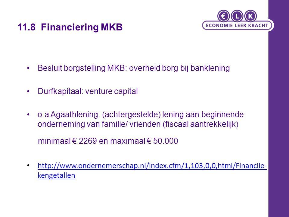 11.8 Financiering MKB Besluit borgstelling MKB: overheid borg bij banklening Durfkapitaal: venture capital o.a Agaathlening: (achtergestelde) lening aan beginnende onderneming van familie/ vrienden (fiscaal aantrekkelijk) minimaal € 2269 en maximaal € 50.000 http://www.ondernemerschap.nl/index.cfm/1,103,0,0,html/Financile- kengetallen http://www.ondernemerschap.nl/index.cfm/1,103,0,0,html/Financile- kengetallen