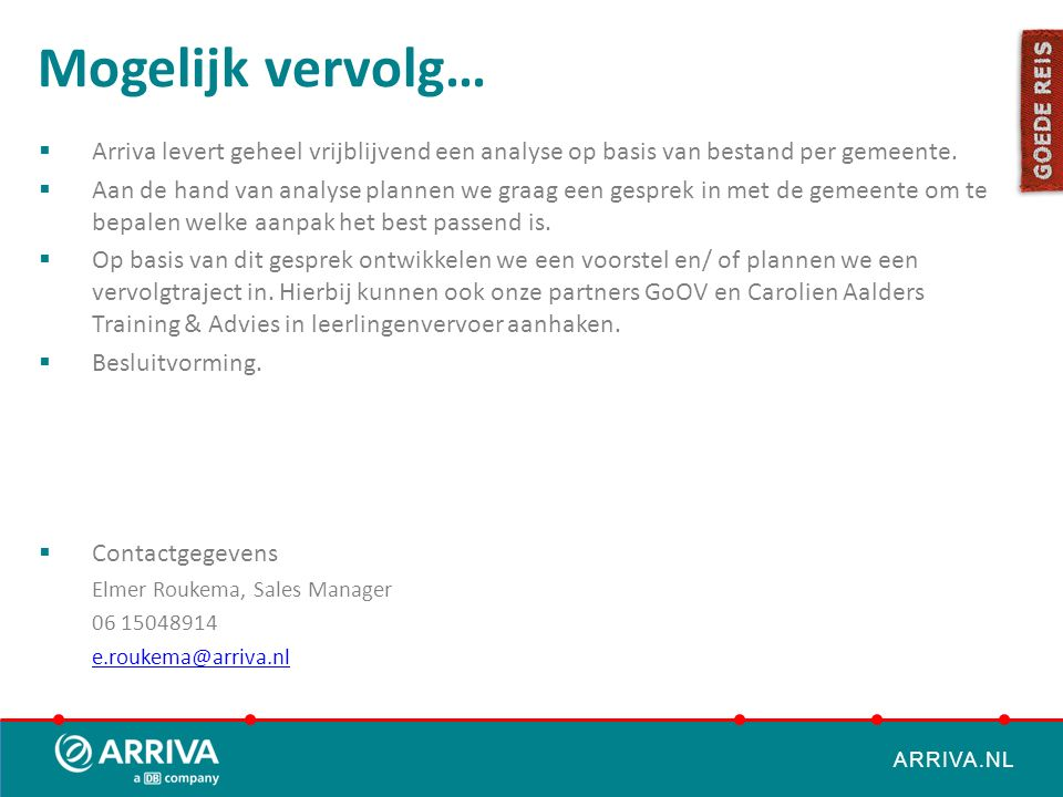 ARRIVA.NL Mogelijk vervolg…  Arriva levert geheel vrijblijvend een analyse op basis van bestand per gemeente.  Aan de hand van analyse plannen we gr
