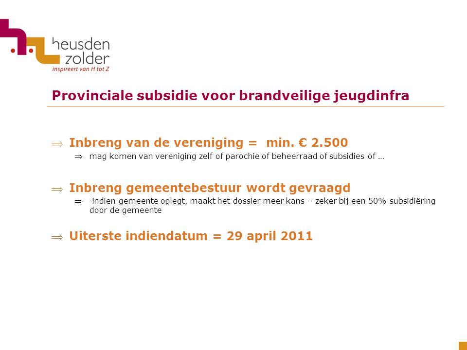 Provinciale subsidie voor brandveilige jeugdinfra Inbreng van de vereniging = min. € 2.500 mag komen van vereniging zelf of parochie of beheerraad o