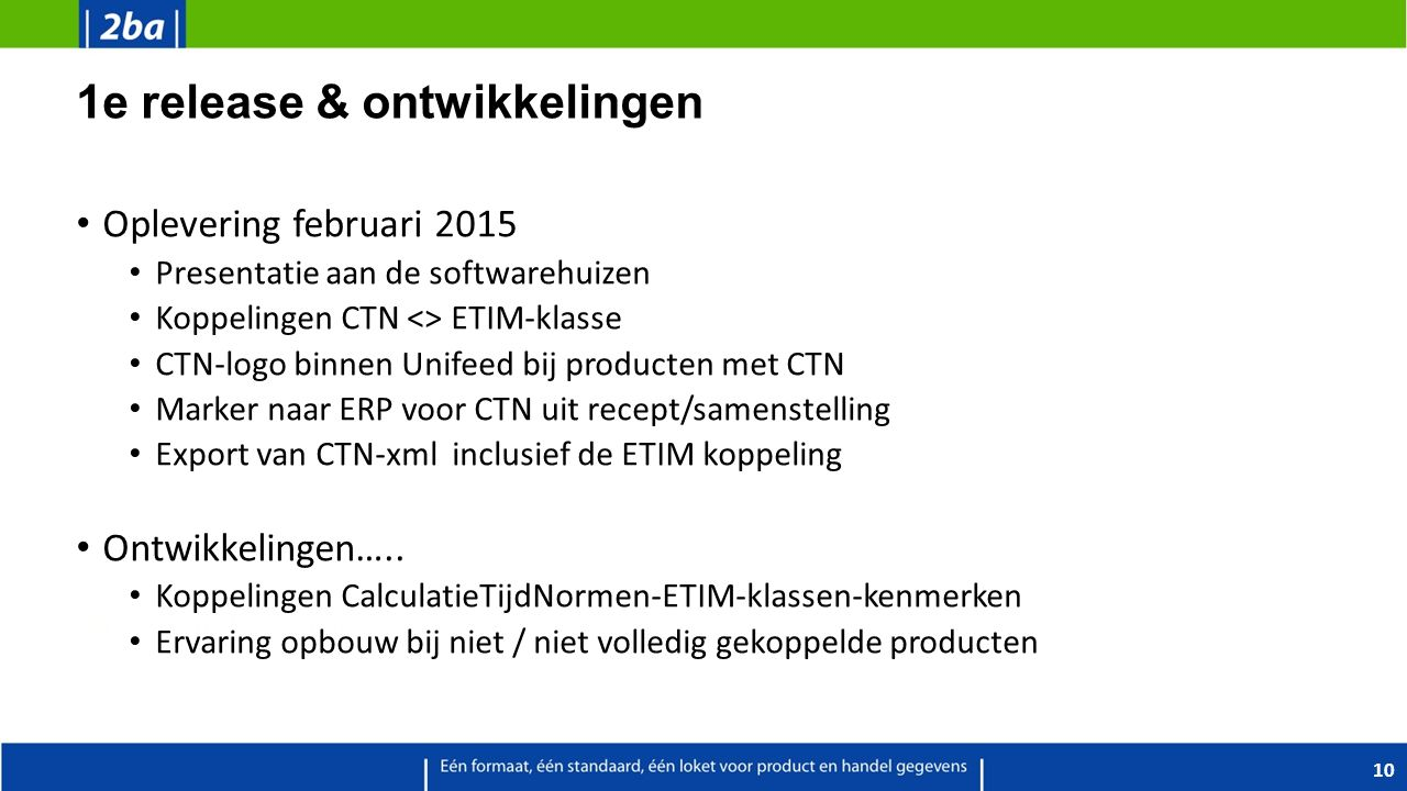 1e release & ontwikkelingen Oplevering februari 2015 Presentatie aan de softwarehuizen Koppelingen CTN <> ETIM-klasse CTN-logo binnen Unifeed bij producten met CTN Marker naar ERP voor CTN uit recept/samenstelling Export van CTN-xml inclusief de ETIM koppeling Ontwikkelingen…..