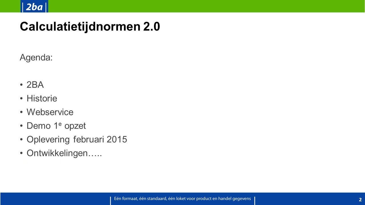 Calculatietijdnormen 2.0 Agenda: 2BA Historie Webservice Demo 1 e opzet Oplevering februari 2015 Ontwikkelingen….. 2