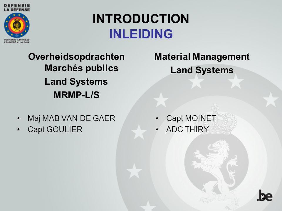 INTRODUCTION INLEIDING Overheidsopdrachten Marchés publics Land Systems MRMP-L/S Maj MAB VAN DE GAER Capt GOULIER Material Management Land Systems Capt MOINET ADC THIRY 2