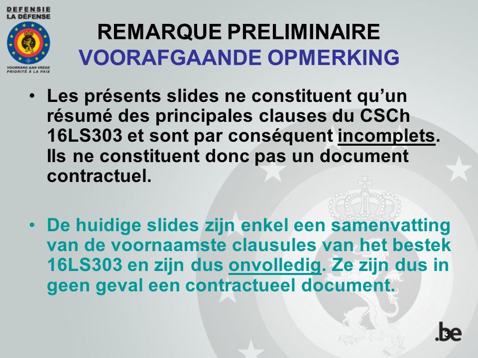 REMARQUE PRELIMINAIRE VOORAFGAANDE OPMERKING Les présents slides ne constituent qu'un résumé des principales clauses du CSCh 16LS303 et sont par conséquent incomplets.