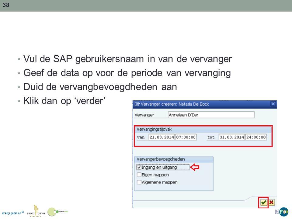 38 Vul de SAP gebruikersnaam in van de vervanger Geef de data op voor de periode van vervanging Duid de vervangbevoegdheden aan Klik dan op 'verder'