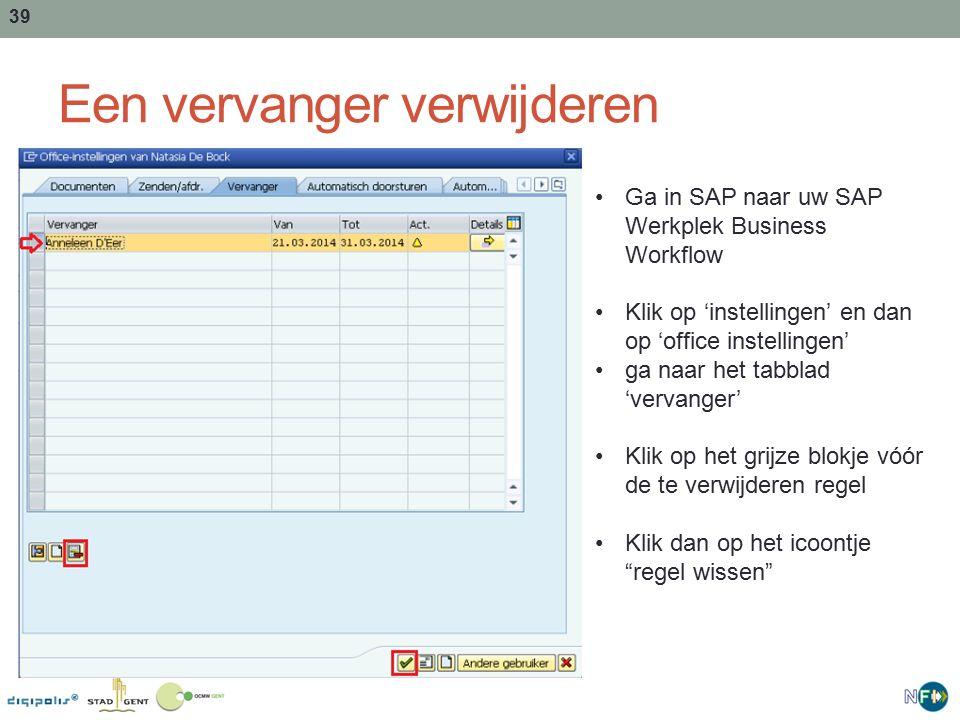 39 Een vervanger verwijderen Ga in SAP naar uw SAP Werkplek Business Workflow Klik op 'instellingen' en dan op 'office instellingen' ga naar het tabblad 'vervanger' Klik op het grijze blokje vóór de te verwijderen regel Klik dan op het icoontje regel wissen
