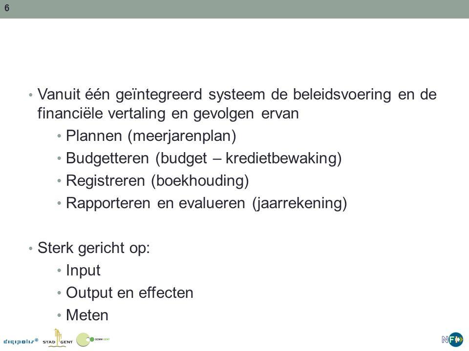 6 Vanuit één geïntegreerd systeem de beleidsvoering en de financiële vertaling en gevolgen ervan Plannen (meerjarenplan) Budgetteren (budget – kredietbewaking) Registreren (boekhouding) Rapporteren en evalueren (jaarrekening) Sterk gericht op: Input Output en effecten Meten