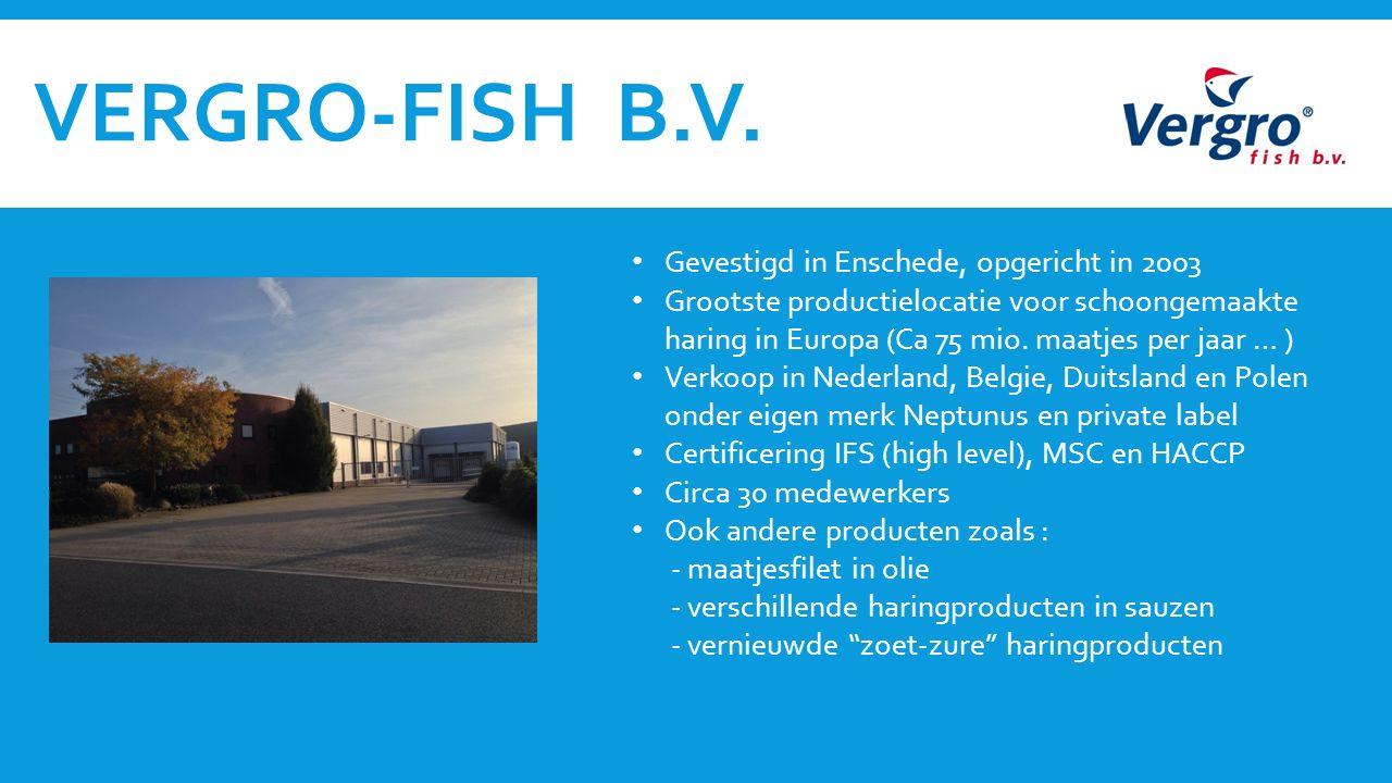 VERGRO-FISH B.V. Gevestigd in Enschede, opgericht in 2003 Grootste productielocatie voor schoongemaakte haring in Europa (Ca 75 mio. maatjes per jaar