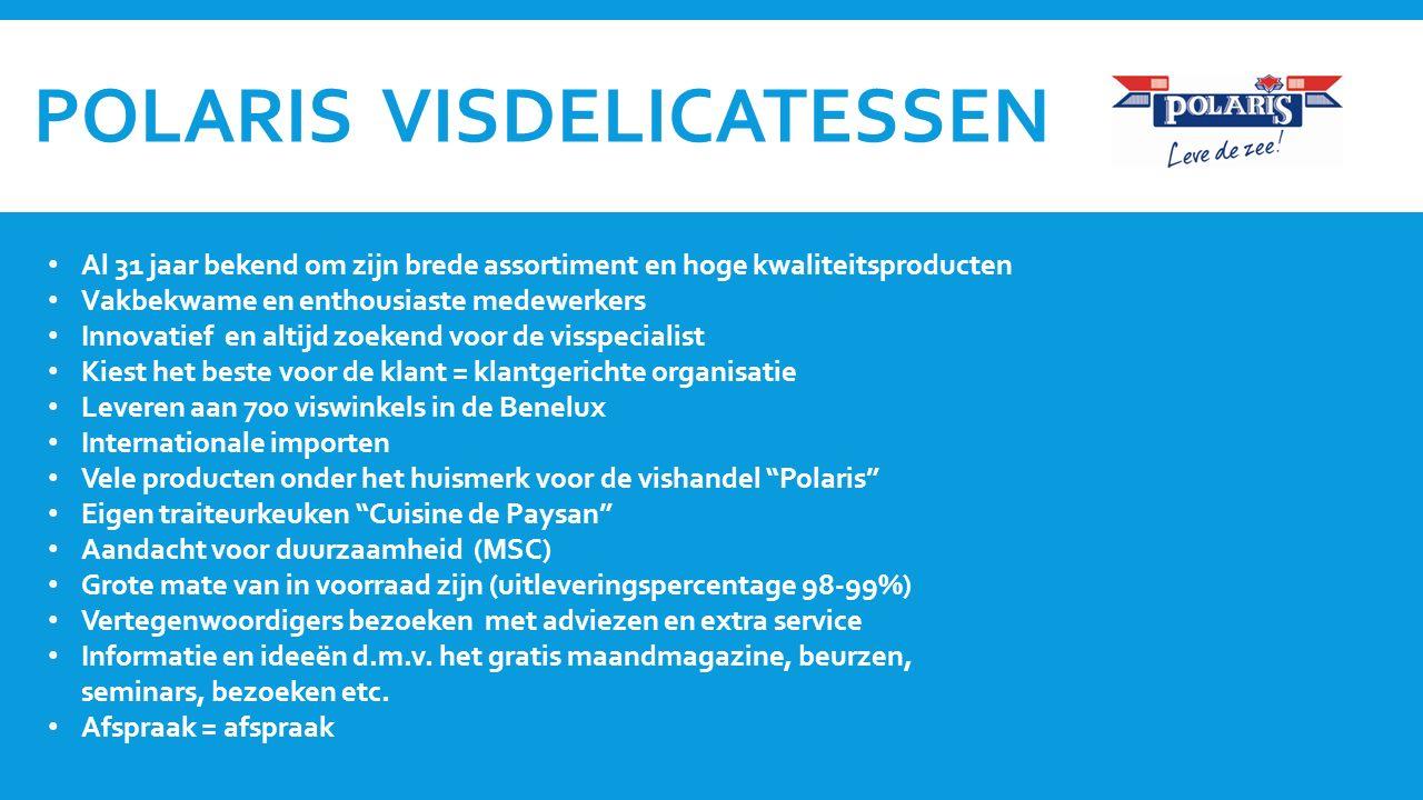 POLARIS VISDELICATESSEN Al 31 jaar bekend om zijn brede assortiment en hoge kwaliteitsproducten Vakbekwame en enthousiaste medewerkers Innovatief en altijd zoekend voor de visspecialist Kiest het beste voor de klant = klantgerichte organisatie Leveren aan 700 viswinkels in de Benelux Internationale importen Vele producten onder het huismerk voor de vishandel Polaris Eigen traiteurkeuken Cuisine de Paysan Aandacht voor duurzaamheid (MSC) Grote mate van in voorraad zijn (uitleveringspercentage 98-99%) Vertegenwoordigers bezoeken met adviezen en extra service Informatie en ideeën d.m.v.