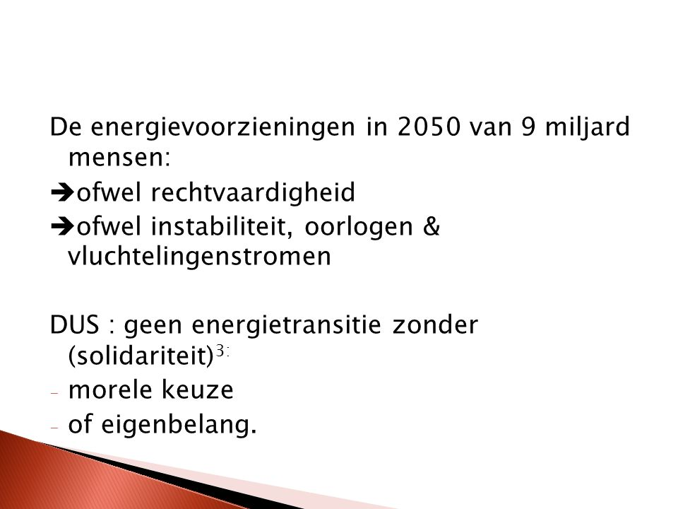 De energievoorzieningen in 2050 van 9 miljard mensen:  ofwel rechtvaardigheid  ofwel instabiliteit, oorlogen & vluchtelingenstromen DUS : geen energietransitie zonder (solidariteit) 3: - morele keuze - of eigenbelang.