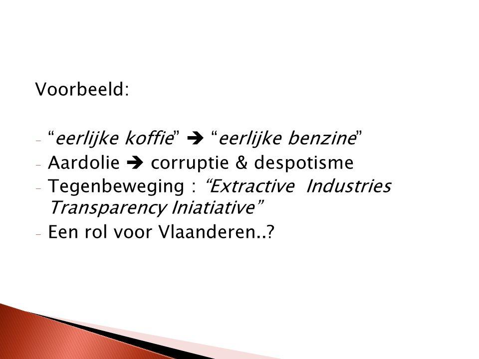 Voorbeeld: - eerlijke koffie  eerlijke benzine - Aardolie  corruptie & despotisme - Tegenbeweging : Extractive Industries Transparency Iniatiative - Een rol voor Vlaanderen..