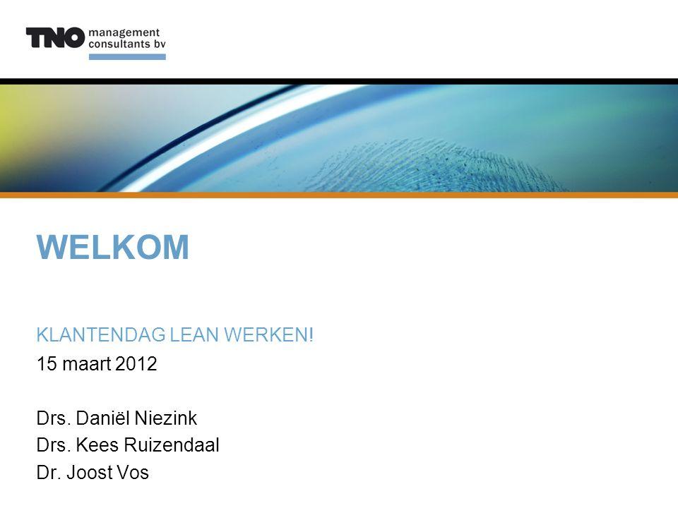 WELKOM KLANTENDAG LEAN WERKEN! 15 maart 2012 Drs. Daniël Niezink Drs. Kees Ruizendaal Dr. Joost Vos