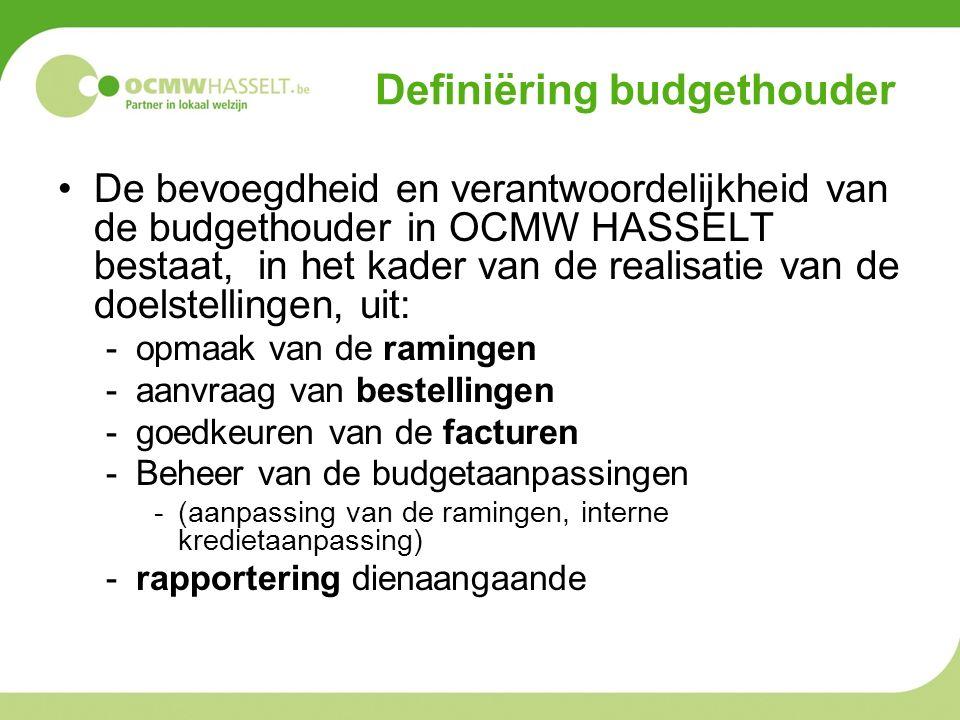 Definiëring budgethouder De bevoegdheid en verantwoordelijkheid van de budgethouder in OCMW HASSELT bestaat, in het kader van de realisatie van de doelstellingen, uit: -opmaak van de ramingen -aanvraag van bestellingen -goedkeuren van de facturen -Beheer van de budgetaanpassingen -(aanpassing van de ramingen, interne kredietaanpassing) -rapportering dienaangaande