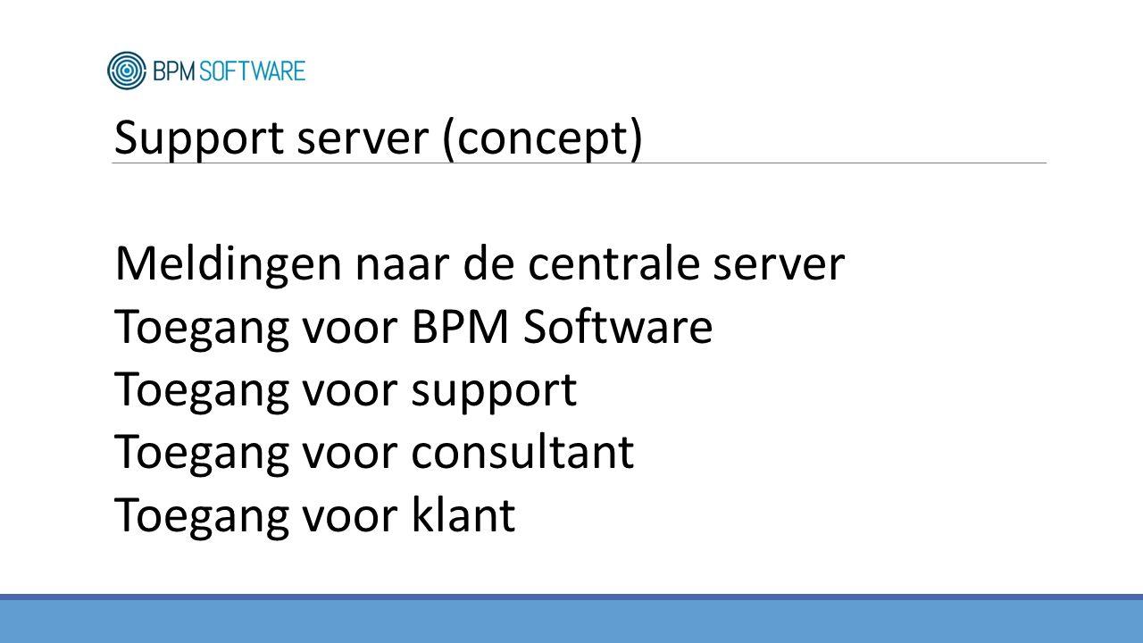 Support server (concept) Meldingen naar de centrale server Toegang voor BPM Software Toegang voor support Toegang voor consultant Toegang voor klant