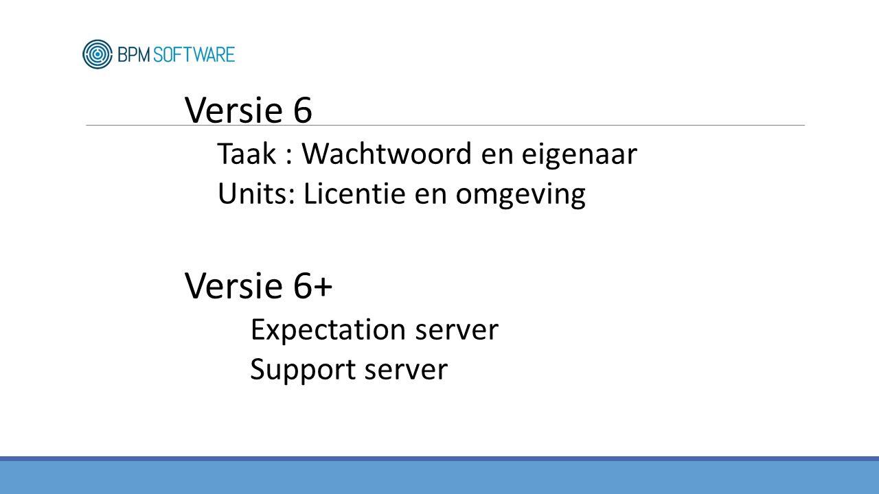 Versie 6 Taak : Wachtwoord en eigenaar Units: Licentie en omgeving Versie 6+ Expectation server Support server