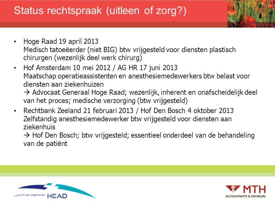 18 Status rechtspraak (uitleen of zorg?) Hoge Raad 19 april 2013 Medisch tatoeëerder (niet BIG) btw vrijgesteld voor diensten plastisch chirurgen (wez