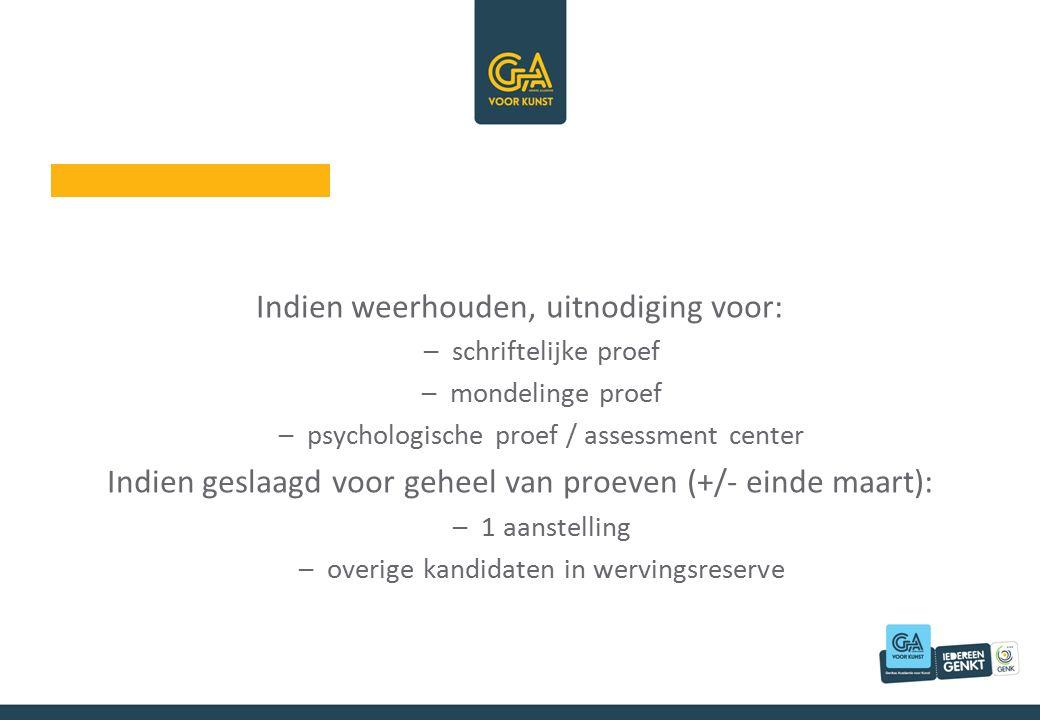 Indien weerhouden, uitnodiging voor: –schriftelijke proef –mondelinge proef –psychologische proef / assessment center Indien geslaagd voor geheel van proeven (+/- einde maart): –1 aanstelling –overige kandidaten in wervingsreserve