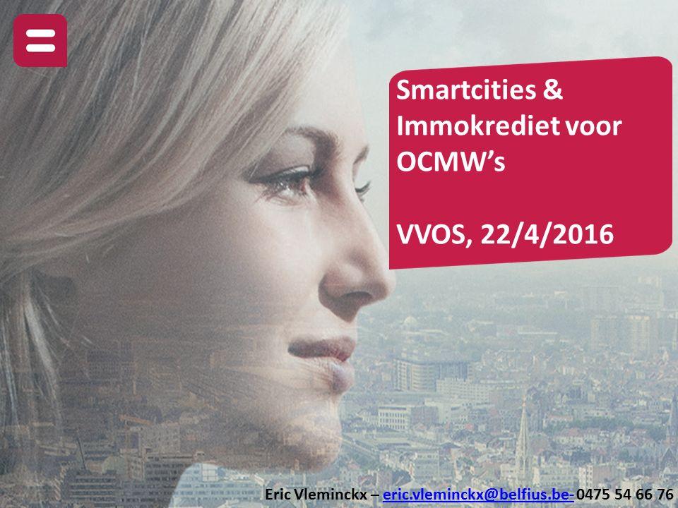 Smartcities & Immokrediet voor OCMW's VVOS, 22/4/2016 Eric Vleminckx – eric.vleminckx@belfius.be- 0475 54 66 76eric.vleminckx@belfius.be-