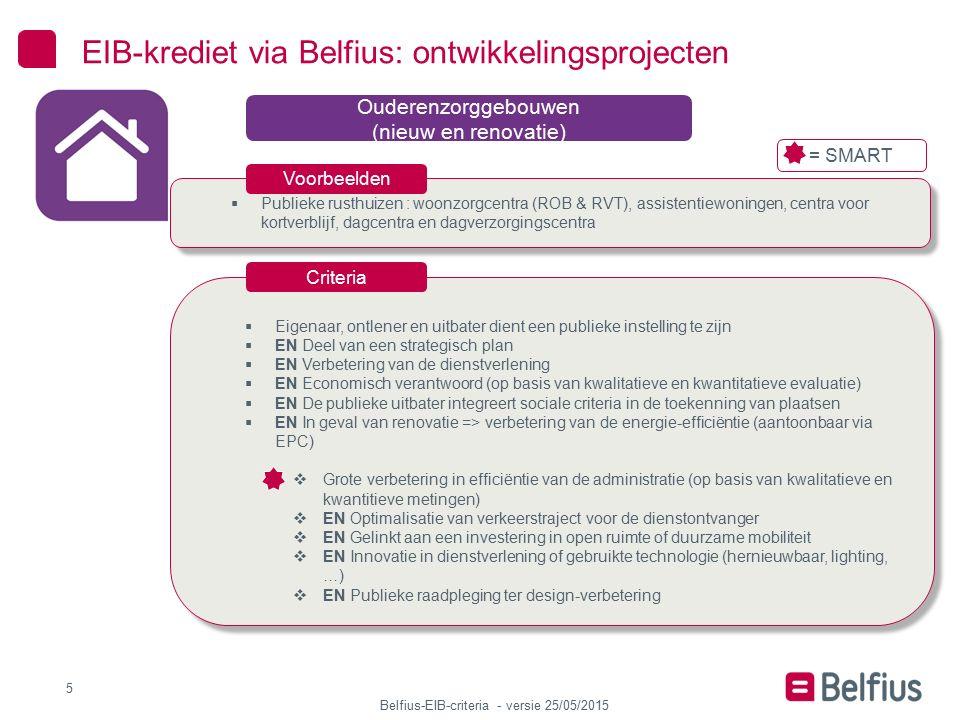 Belfius-EIB-criteria - versie 25/05/2015  Gemeentehuis of stadhuis, andere administratieve gebouwen van de gemeente/stad 6 EIB-krediet via Belfius: ontwikkelingsprojecten Publieke administratieve gebouwen (nieuw en renovatie)  Deel van een strategisch plan  EN Verbetering van de dienstverlening  EN Economisch verantwoord (op basis van kwalitatieve en kwantitatieve evaluatie)  EN In geval van renovatie => verbetering van de energie-efficiëntie (aantoonbaar via EPC)  Grote verbetering in efficiëntie van de administratie (op basis van kwalitatieve en kwantitieve metingen)  EN Optimalisatie van verkeerstraject voor de dienstontvanger  EN Gelinkt aan een investering in open ruimte of duurzame mobiliteit  EN Innovatie in dienstverlening of gebruikte technologie (hernieuwbaar, lighting, …)  EN Catalysator voor regeneratie of dienstverbetering  EN Publieke raadpleging ter design-verbetering  Deel van een strategisch plan  EN Verbetering van de dienstverlening  EN Economisch verantwoord (op basis van kwalitatieve en kwantitatieve evaluatie)  EN In geval van renovatie => verbetering van de energie-efficiëntie (aantoonbaar via EPC)  Grote verbetering in efficiëntie van de administratie (op basis van kwalitatieve en kwantitieve metingen)  EN Optimalisatie van verkeerstraject voor de dienstontvanger  EN Gelinkt aan een investering in open ruimte of duurzame mobiliteit  EN Innovatie in dienstverlening of gebruikte technologie (hernieuwbaar, lighting, …)  EN Catalysator voor regeneratie of dienstverbetering  EN Publieke raadpleging ter design-verbetering Voorbeelden Criteria = SMART